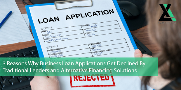 3 Reasons Why Business Loan Applications Get Declined By Traditional Lenders and Alternative Financing Solutions