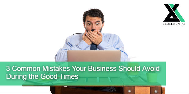 3 Common Mistakes Your Business Should Avoid During the Good Times | Excel Capital Management