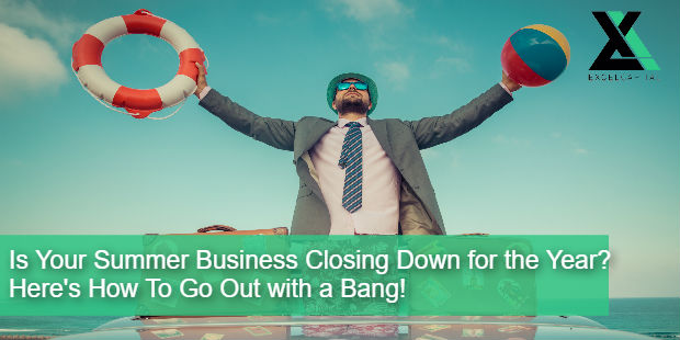 Is Your Summer Business Closing Down for the Year? Here's How To Go Out with a Bang! | Excel Capital Management