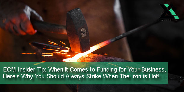 ECM Insider Tip: When it Comes to Funding for Your Business, Here's Why You Should Always Strike When The Iron is Hot! | Excel Capital Management