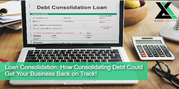 Loan Consolidation: How Consolidating Debt Could Get Your Business Back on Track! | excel Capital Management