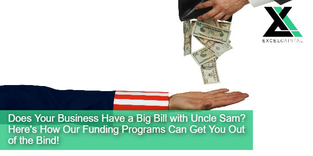 Does Your Business Have a Big Bill with Uncle Sam? Here's How Our Funding Programs Can Get You Out of the Bind! | Excel Capital Management