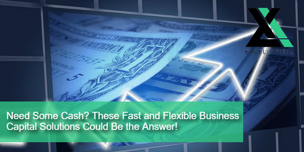 Need Some Cash? These Fast and Flexible Business Capital Solutions Could Be the Answer! | Excel Capital Management
