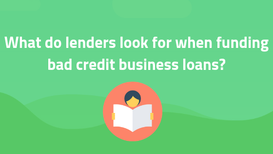 What do lenders look for when funding bad credit business loans?