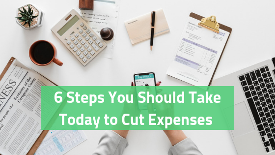 6 Steps You Should Take Today to Cut Expenses