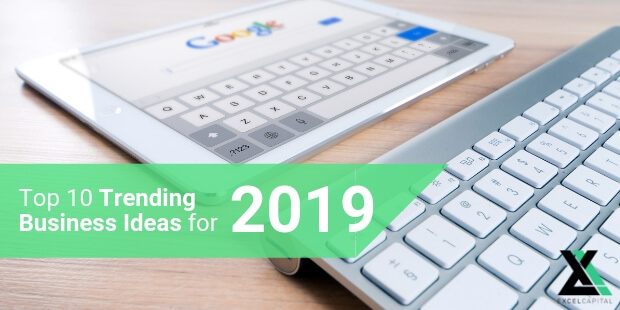 EXCELCAPITAL - TOP 10 TRENDING BUSINESS IDEAS FOR 2019