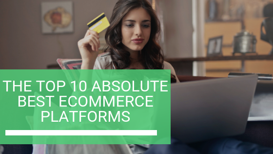 The Top 10 Absolute Best Ecommerce Platforms in 2019