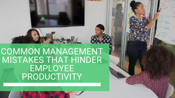 Common Management Mistakes That Hinder Employee Productivity
