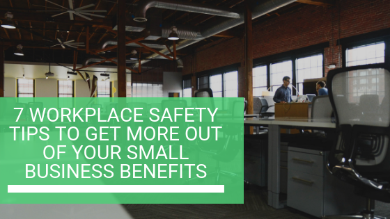 7 Workplace Safety Tips to Get More out of Your Small Business Benefits