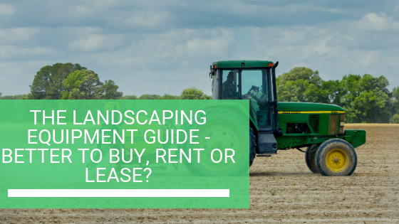 The Landscaping Equipment Guide - Better to Buy, Rent or Lease?