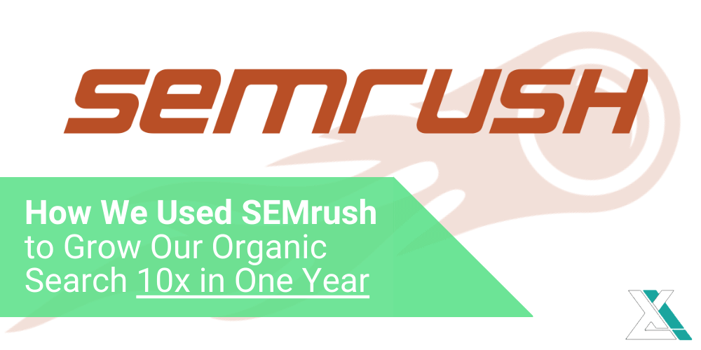 How We Used SEMrush to Grow Our Organic Search 10x in One Year